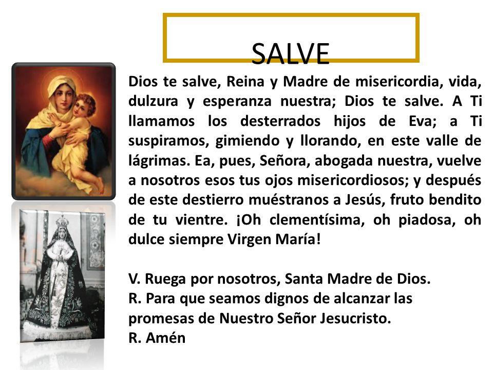 SALVE Dios te salve, Reina y Madre de misericordia, vida, dulzura y esperanza nuestra; Dios te salve.