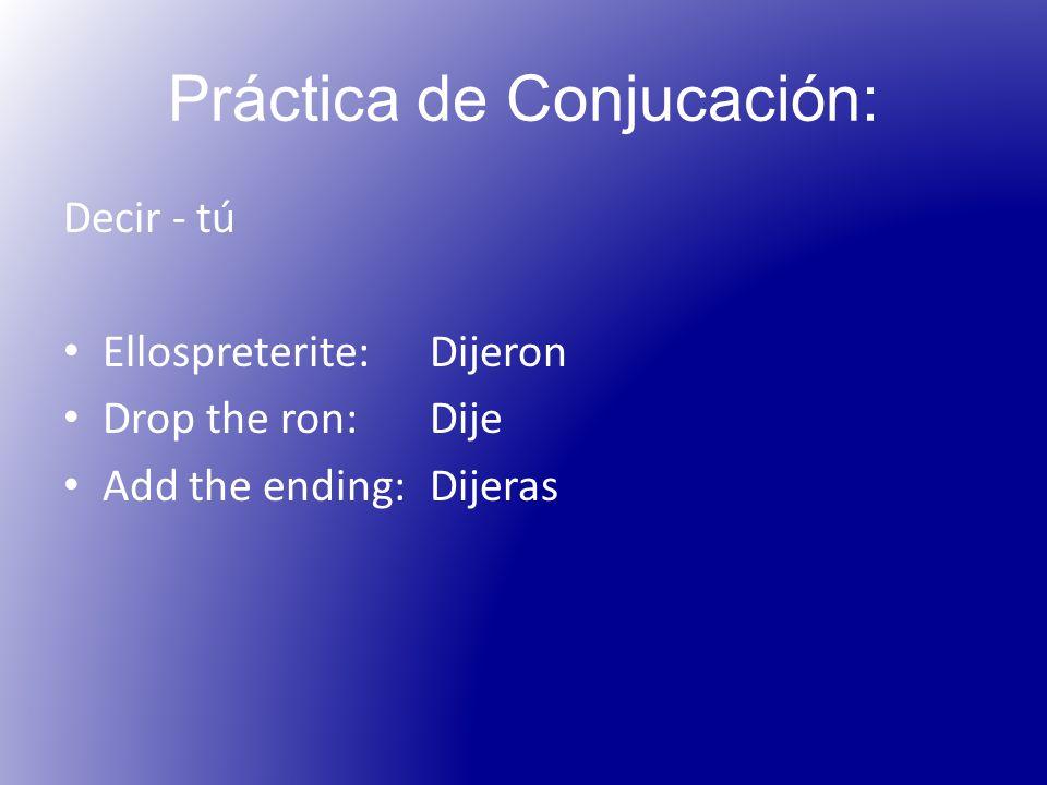 Práctica de Conjucación: Decir - tú Ellospreterite: Dijeron Drop the ron:Dije Add the ending:Dijeras