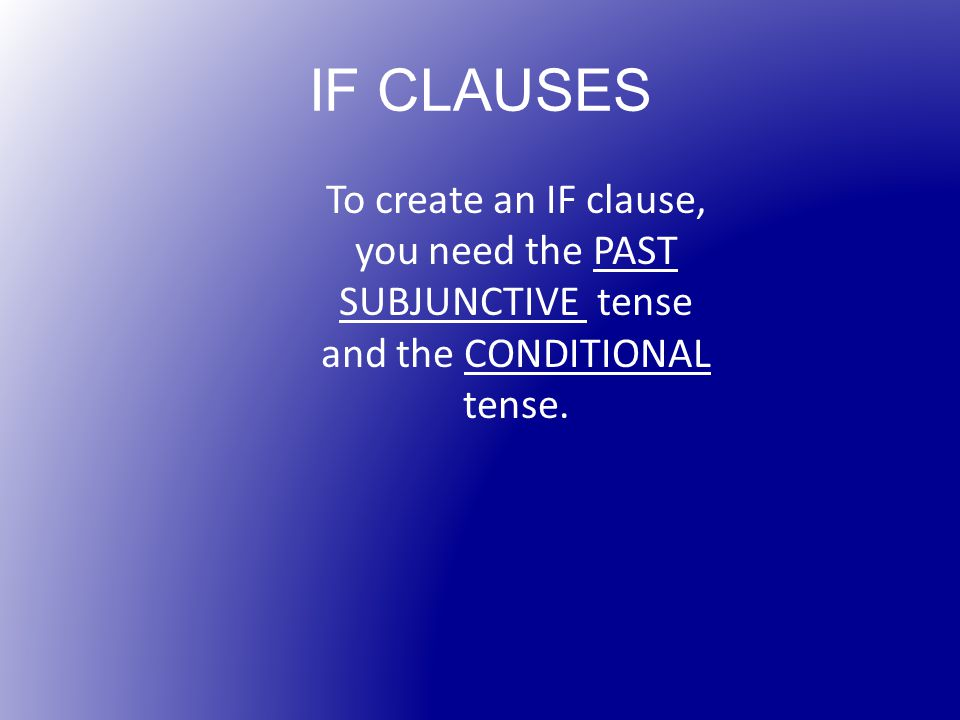 IF CLAUSES To create an IF clause, you need the PAST SUBJUNCTIVE tense and the CONDITIONAL tense.