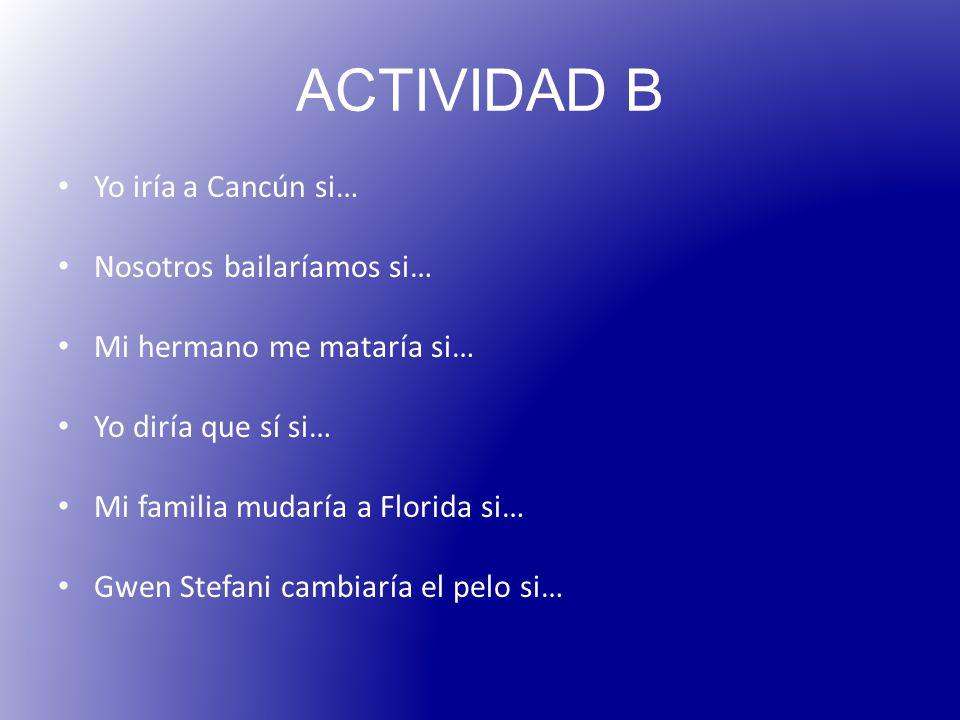 ACTIVIDAD B Yo iría a Cancún si… Nosotros bailaríamos si… Mi hermano me mataría si… Yo diría que sí si… Mi familia mudaría a Florida si… Gwen Stefani cambiaría el pelo si…