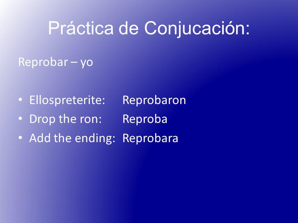 Práctica de Conjucación: Reprobar – yo Ellospreterite: Reprobaron Drop the ron:Reproba Add the ending:Reprobara