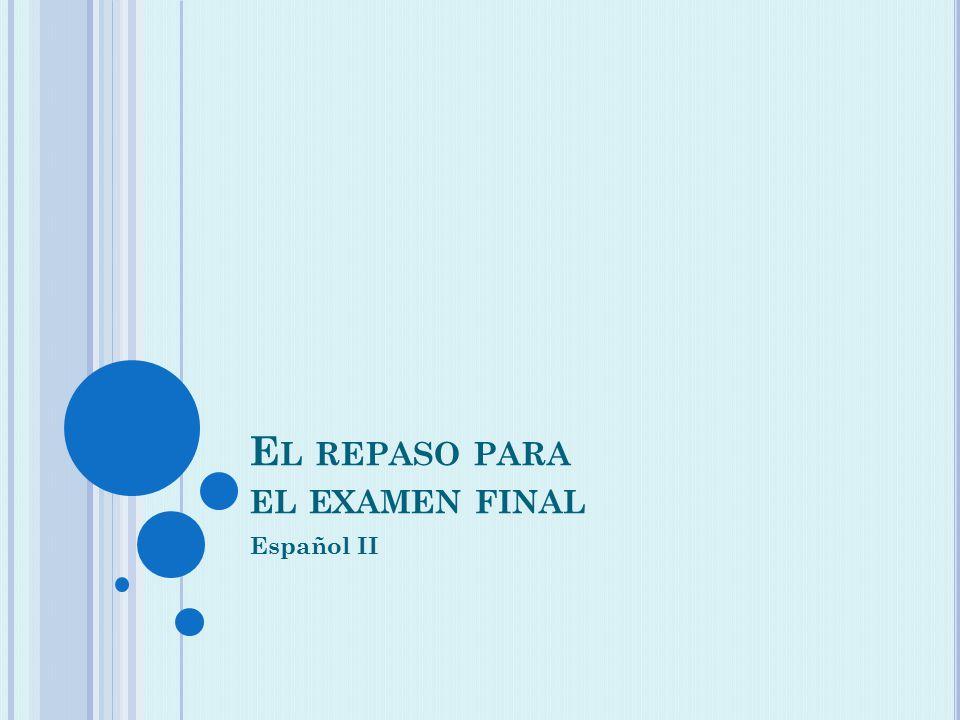 E L REPASO PARA EL EXAMEN FINAL Español II