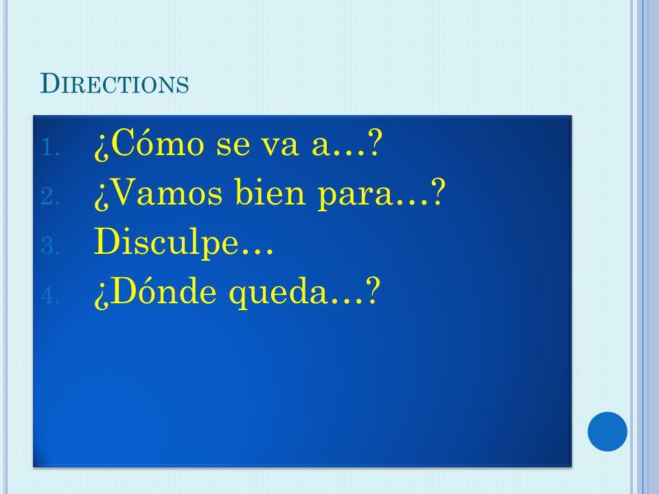D IRECTIONS 1. ¿Cómo se va a…. 2. ¿Vamos bien para….
