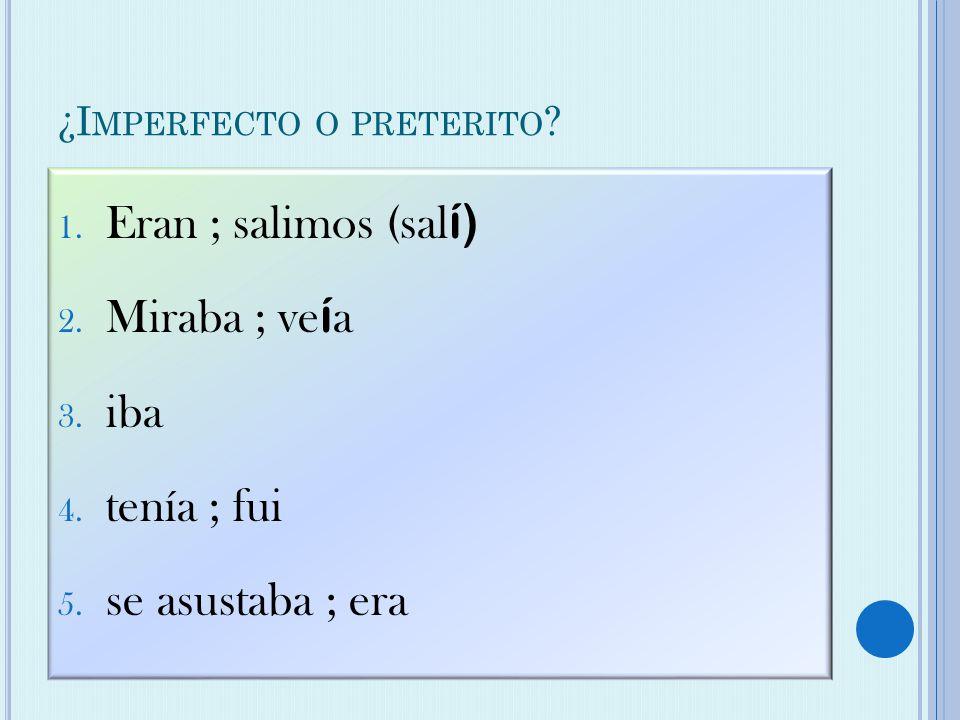 ¿I MPERFECTO O PRETERITO . 1. Eran ; salimos (sal í) 2.