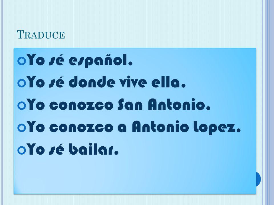T RADUCE Yo sé español. Yo sé donde vive ella. Yo conozco San Antonio.
