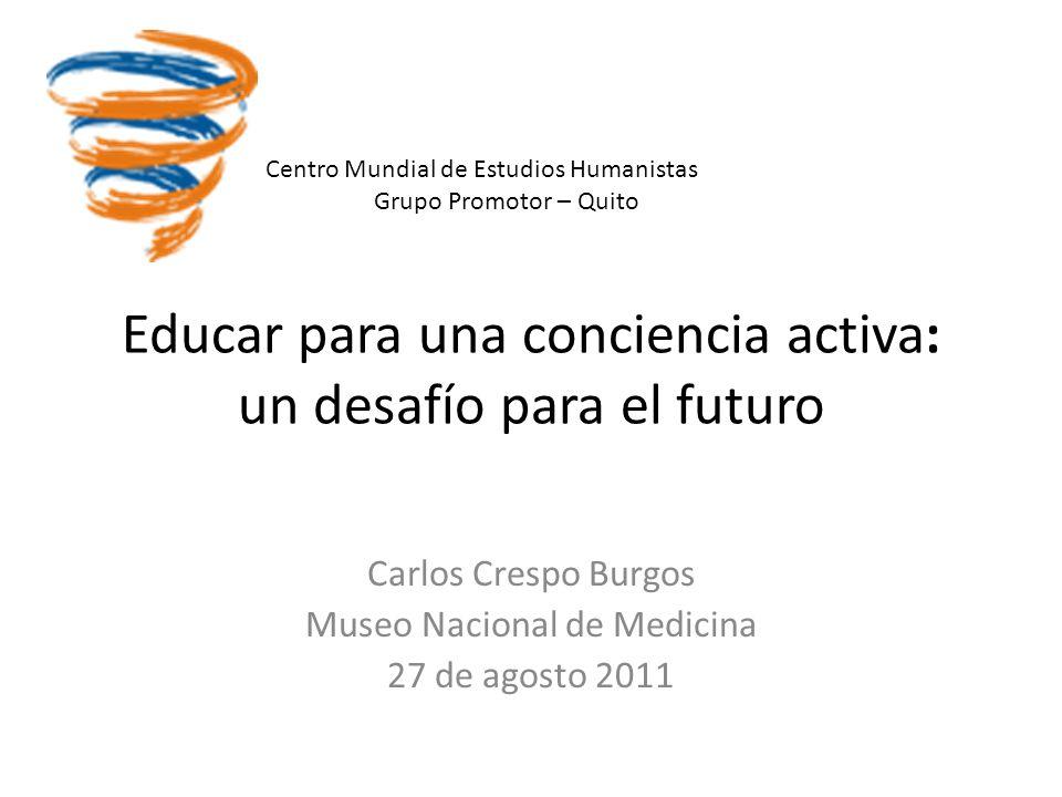 Educar para una conciencia activa: un desafío para el futuro Carlos Crespo Burgos Museo Nacional de Medicina 27 de agosto 2011 Centro Mundial de Estudios Humanistas Grupo Promotor – Quito