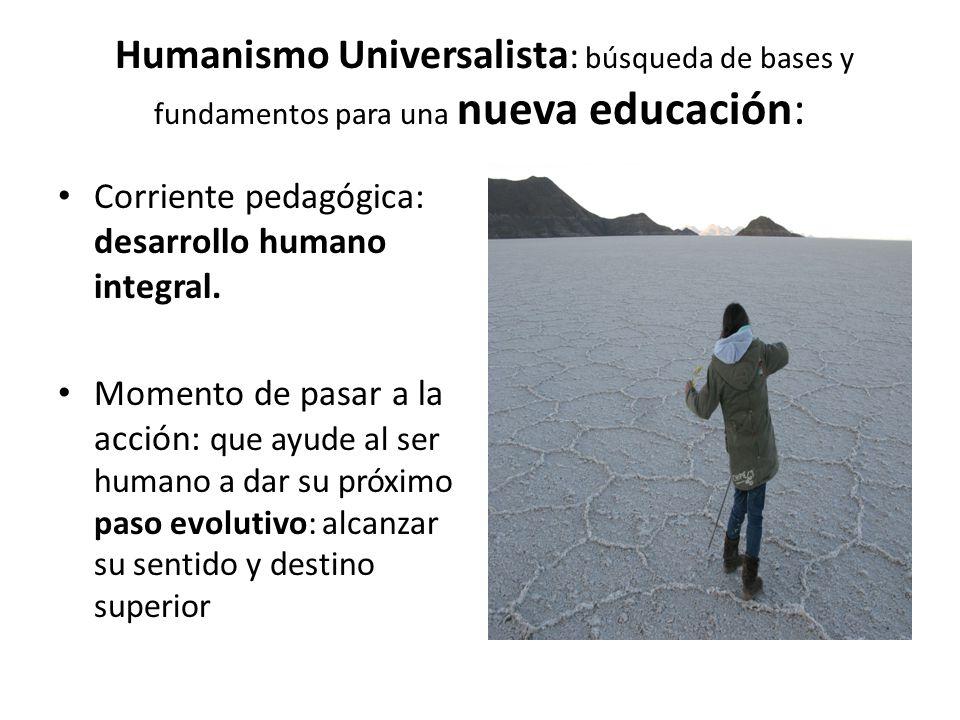 Humanismo Universalista : búsqueda de bases y fundamentos para una nueva educación: Corriente pedagógica: desarrollo humano integral.