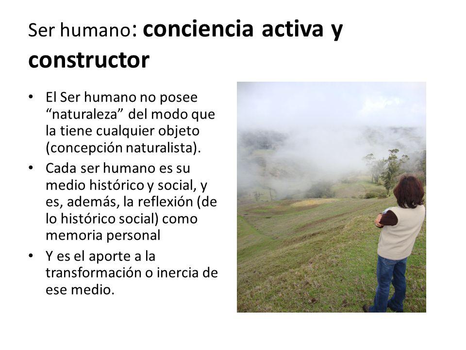 Ser humano : conciencia activa y constructor El Ser humano no posee naturaleza del modo que la tiene cualquier objeto (concepción naturalista).