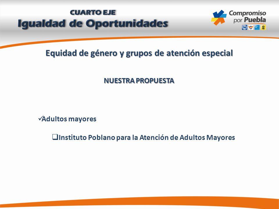 Equidad de género y grupos de atención especial NUESTRA PROPUESTA Adultos mayores  Instituto Poblano para la Atención de Adultos Mayores