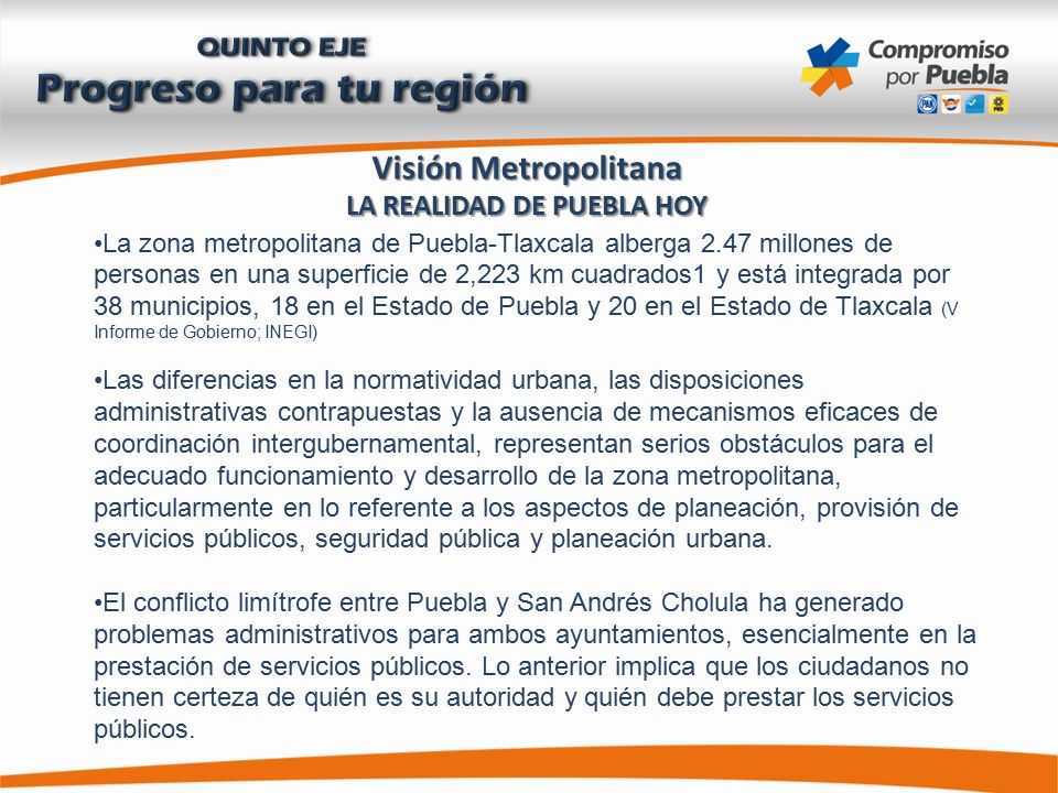 Visión Metropolitana LA REALIDAD DE PUEBLA HOY La zona metropolitana de Puebla-Tlaxcala alberga 2.47 millones de personas en una superficie de 2,223 km cuadrados1 y está integrada por 38 municipios, 18 en el Estado de Puebla y 20 en el Estado de Tlaxcala (V Informe de Gobierno; INEGI) Las diferencias en la normatividad urbana, las disposiciones administrativas contrapuestas y la ausencia de mecanismos eficaces de coordinación intergubernamental, representan serios obstáculos para el adecuado funcionamiento y desarrollo de la zona metropolitana, particularmente en lo referente a los aspectos de planeación, provisión de servicios públicos, seguridad pública y planeación urbana.