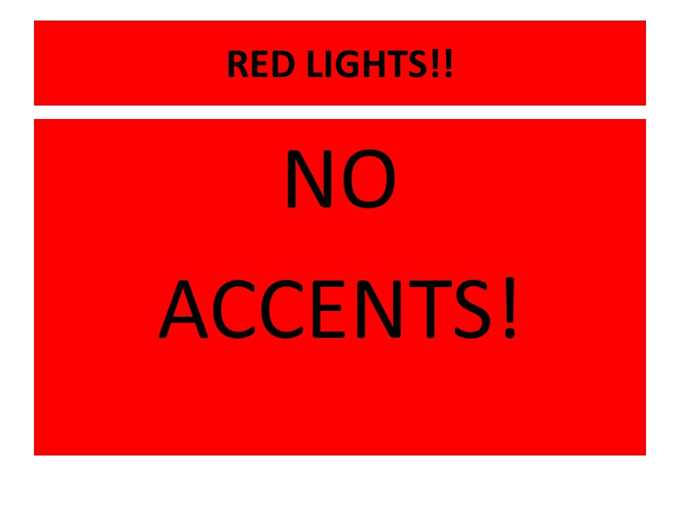 RED LIGHTS!! NO ACCENTS!