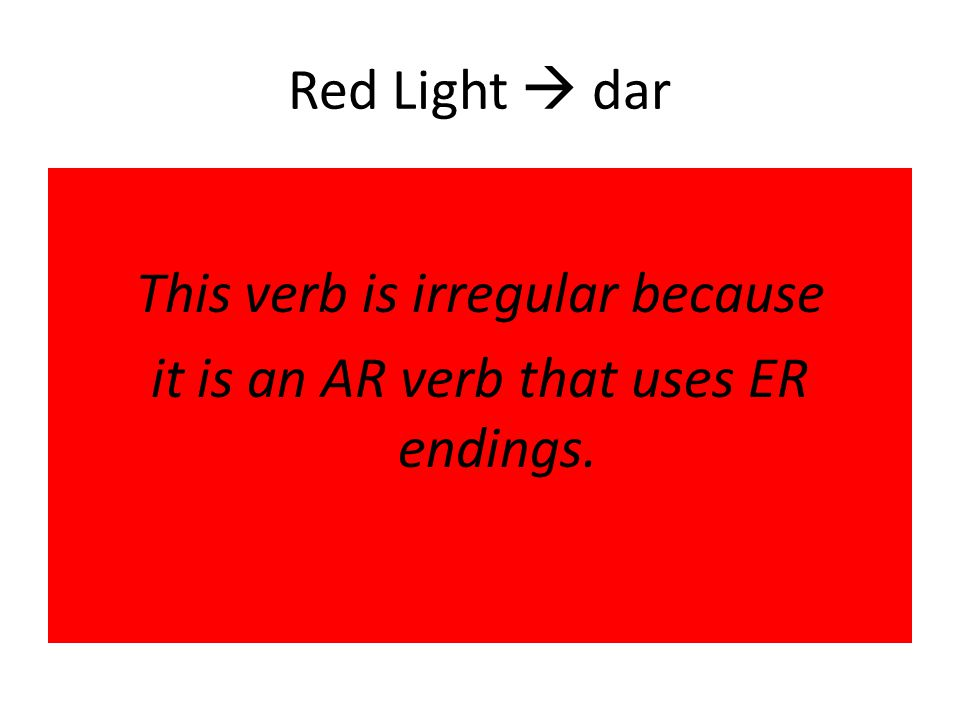 Red Light  dar This verb is irregular because it is an AR verb that uses ER endings.