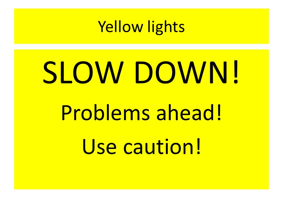 Yellow lights SLOW DOWN! Problems ahead! Use caution!