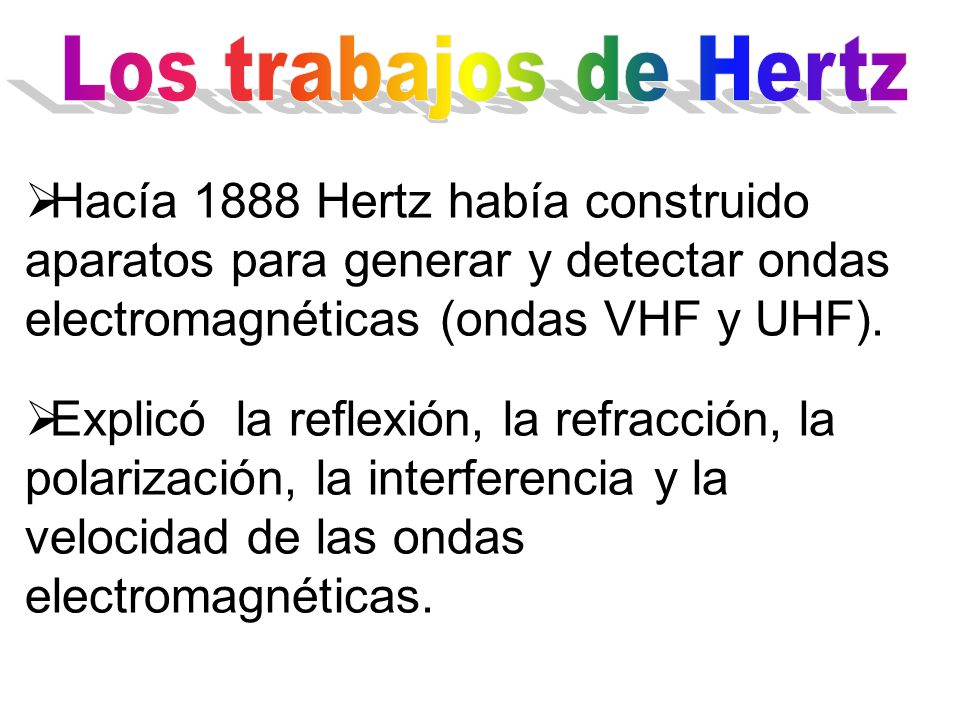 Era tan oscuro que Hemholtz, en 1871, le encargo a Heinrich Hertz clarificar sus estudios, pero sobre todo demostrar que las ondas electromagnéticas de la teoría de Maxwell se propagaban a la velocidad de la luz