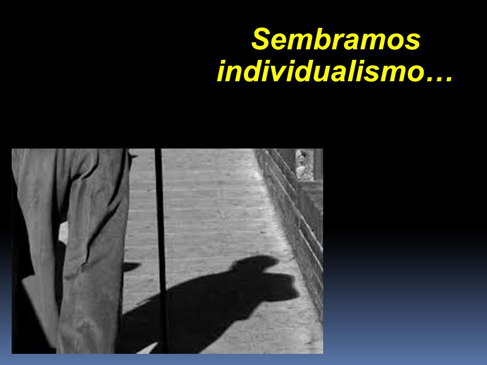 Sembramos individualismo…