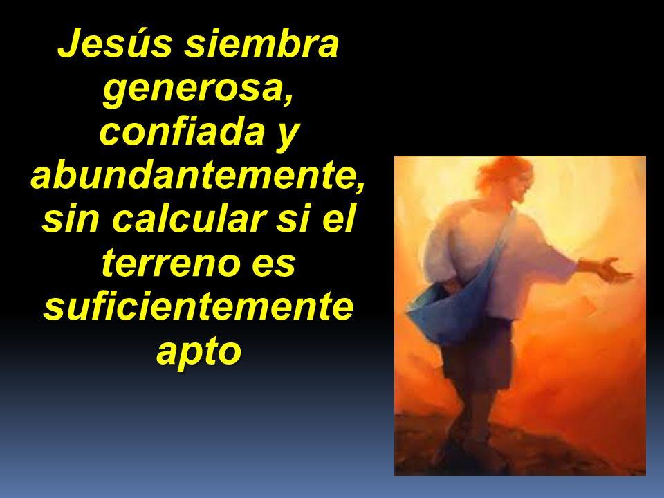 Jesús siembra generosa, confiada y abundantemente, sin calcular si el terreno es suficientemente apto