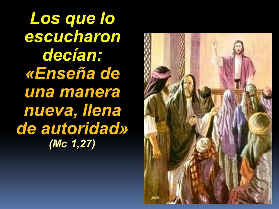 Los que lo escucharon decían: «Enseña de una manera nueva, llena de autoridad» (Mc 1,27)