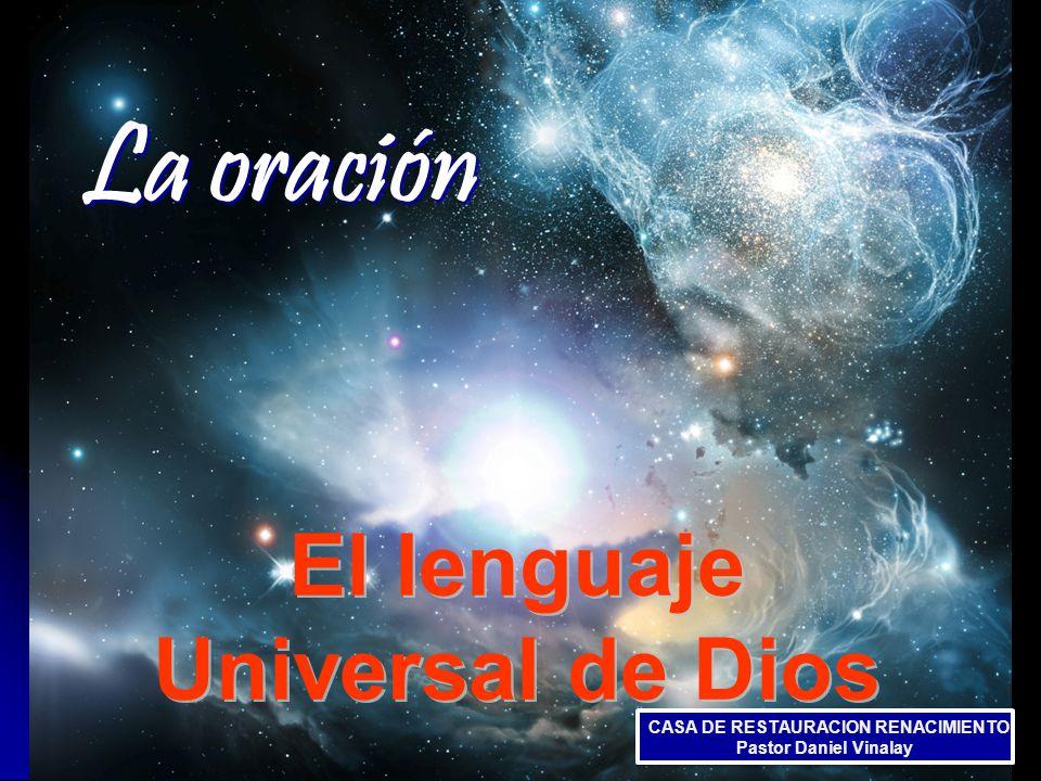 La oración El lenguaje Universal de Dios CASA DE RESTAURACION RENACIMIENTO Pastor Daniel Vinalay CASA DE RESTAURACION RENACIMIENTO Pastor Daniel Vinalay