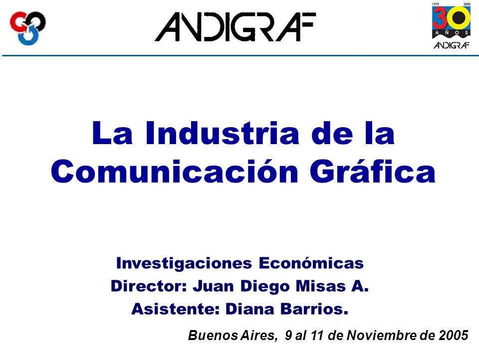 La Industria de la Comunicación Gráfica Buenos Aires, 9 al 11 de Noviembre de 2005 Investigaciones Económicas Director: Juan Diego Misas A.