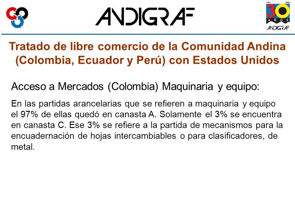 Tratado de libre comercio de la Comunidad Andina (Colombia, Ecuador y Perú) con Estados Unidos Acceso a Mercados (Colombia) Maquinaria y equipo: En las partidas arancelarias que se refieren a maquinaria y equipo el 97% de ellas quedó en canasta A.