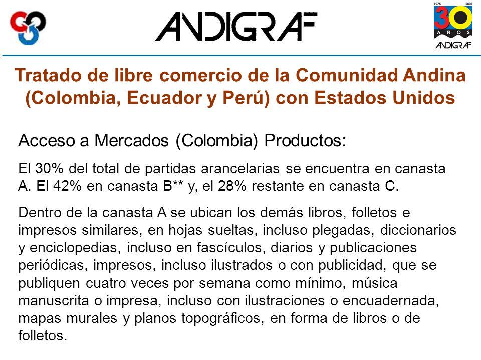 Tratado de libre comercio de la Comunidad Andina (Colombia, Ecuador y Perú) con Estados Unidos Acceso a Mercados (Colombia) Productos: El 30% del total de partidas arancelarias se encuentra en canasta A.