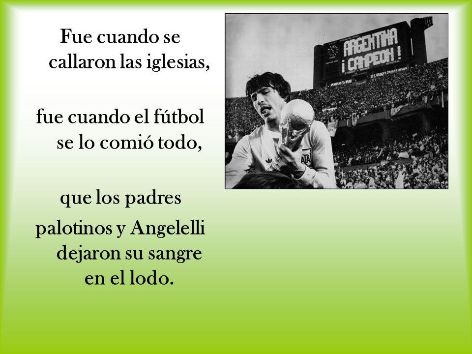 Fue cuando se callaron las iglesias, fue cuando el fútbol se lo comió todo, que los padres palotinos y Angelelli dejaron su sangre en el lodo.