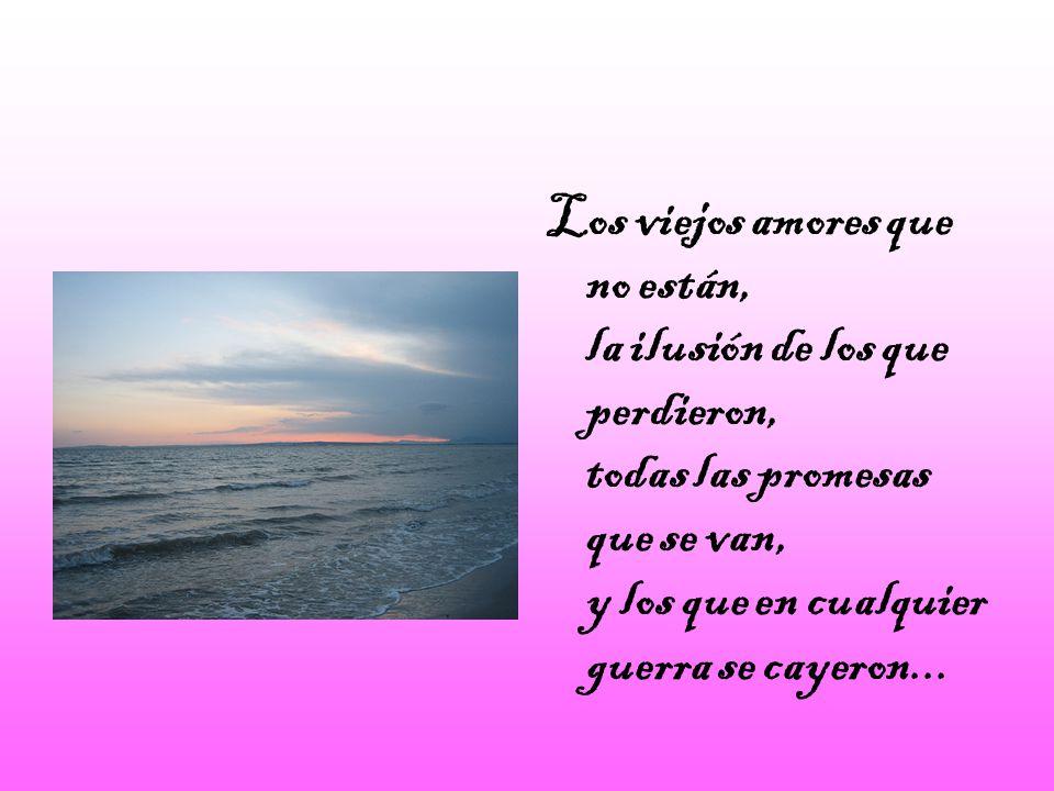Los viejos amores que no están, la ilusión de los que perdieron, todas las promesas que se van, y los que en cualquier guerra se cayeron...