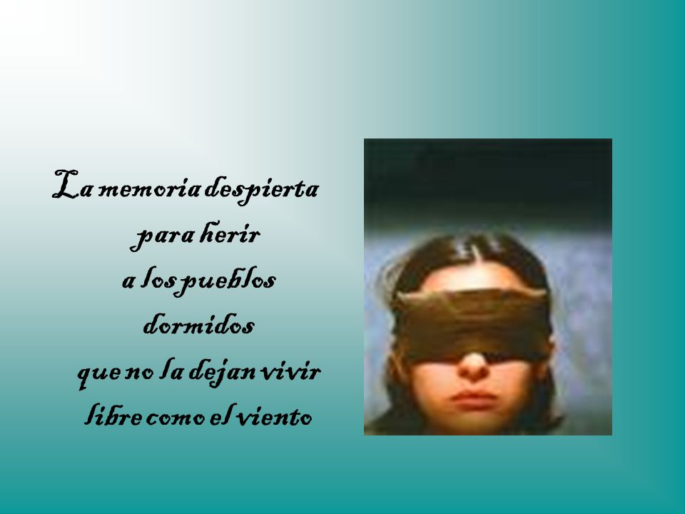 La memoria despierta para herir a los pueblos dormidos que no la dejan vivir libre como el viento