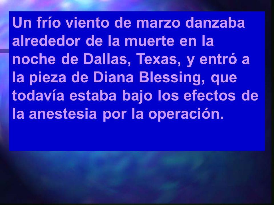 Un frío viento de marzo danzaba alrededor de la muerte en la noche de Dallas, Texas, y entró a la pieza de Diana Blessing, que todavía estaba bajo los efectos de la anestesia por la operación.
