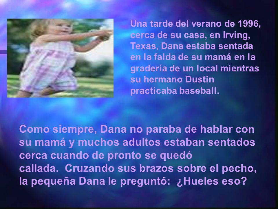 Una tarde del verano de 1996, cerca de su casa, en Irving, Texas, Dana estaba sentada en la falda de su mamá en la gradería de un local mientras su hermano Dustin practicaba baseball.