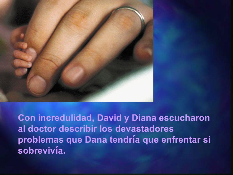 Con incredulidad, David y Diana escucharon al doctor describir los devastadores problemas que Dana tendr í a que enfrentar si sobreviv í a.