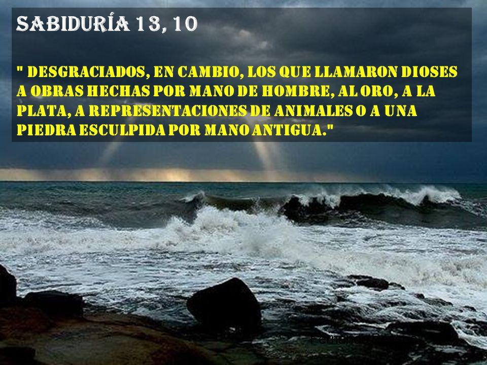 Sabiduría 13, 9 Pues si llegaron a adquirir tanta ciencia, que les capacitó para indagar el mundo, ¿cómo no llegaron primero a descubrir a su Señor.