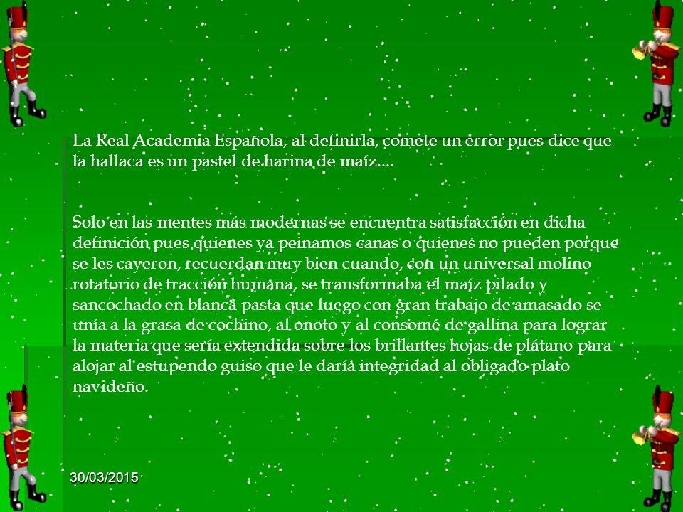 30/03/2015 La Real Academia Española, al definirla, comete un error pues dice que la hallaca es un pastel de harina de maíz....