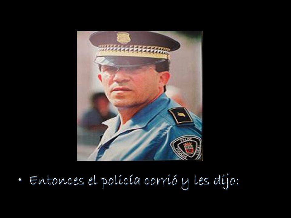 Entonces el policía corrió y les dijo:Entonces el policía corrió y les dijo: