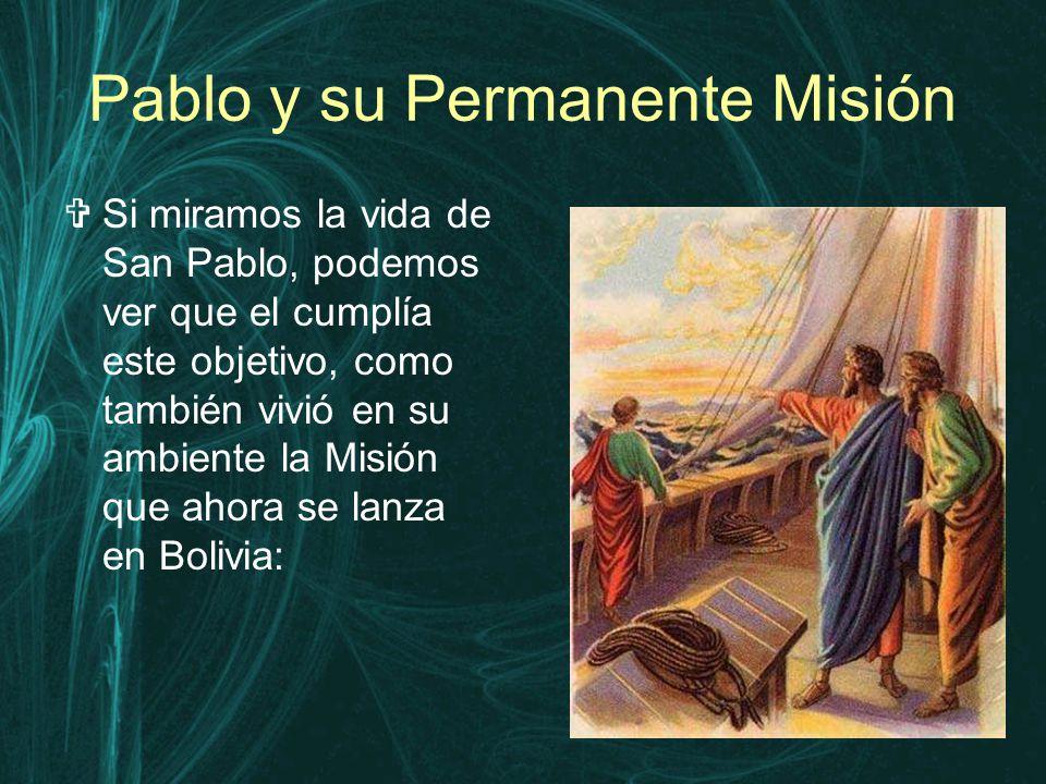 Pablo y su Permanente Misión  Si miramos la vida de San Pablo, podemos ver que el cumplía este objetivo, como también vivió en su ambiente la Misión que ahora se lanza en Bolivia: