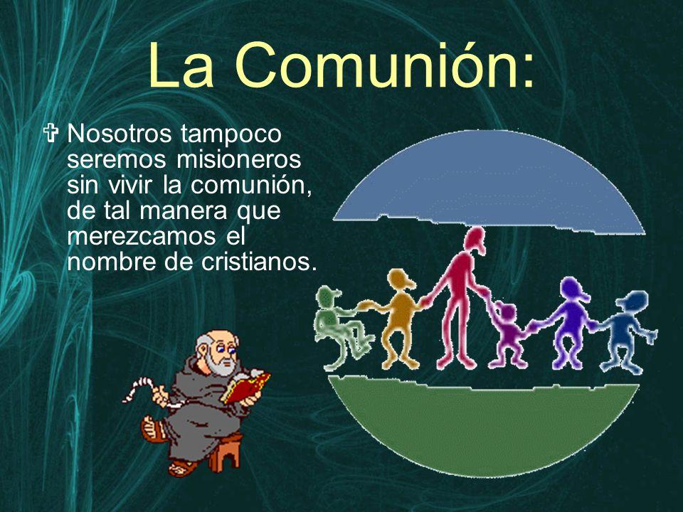La Comunión:  Nosotros tampoco seremos misioneros sin vivir la comunión, de tal manera que merezcamos el nombre de cristianos.