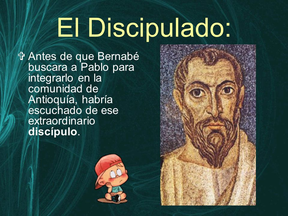 El Discipulado:  Antes de que Bernabé buscara a Pablo para integrarlo en la comunidad de Antioquía, habría escuchado de ese extraordinario discípulo.