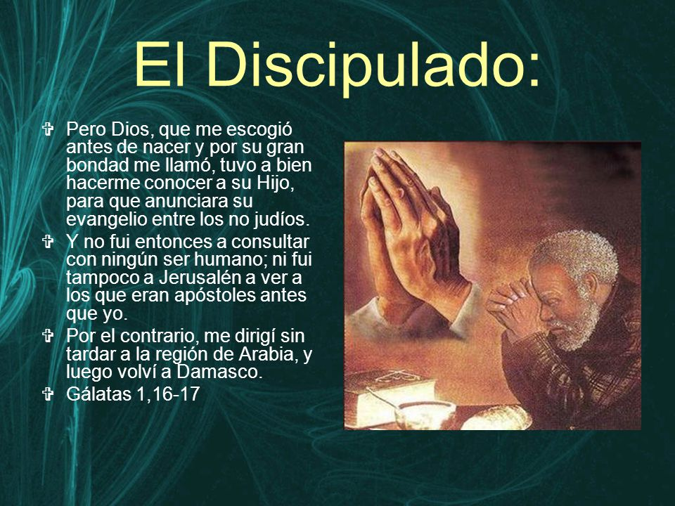 El Discipulado:  Pero Dios, que me escogió antes de nacer y por su gran bondad me llamó, tuvo a bien hacerme conocer a su Hijo, para que anunciara su evangelio entre los no judíos.