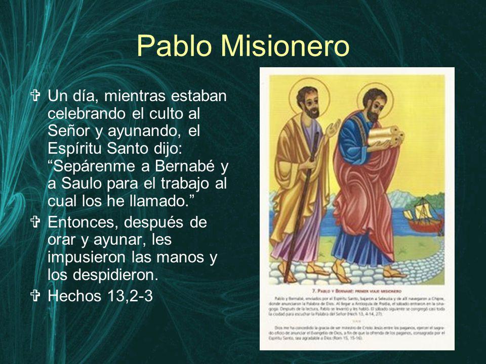 Pablo Misionero  Un día, mientras estaban celebrando el culto al Señor y ayunando, el Espíritu Santo dijo: Sepárenme a Bernabé y a Saulo para el trabajo al cual los he llamado.  Entonces, después de orar y ayunar, les impusieron las manos y los despidieron.