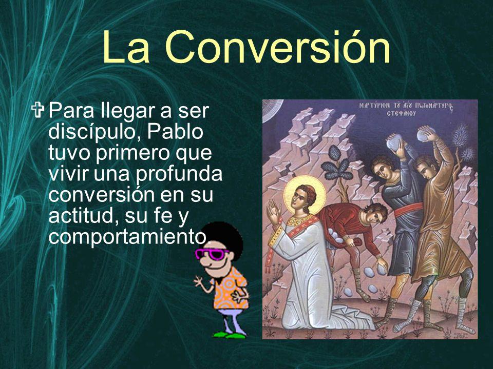 La Conversión  Para llegar a ser discípulo, Pablo tuvo primero que vivir una profunda conversión en su actitud, su fe y comportamiento.