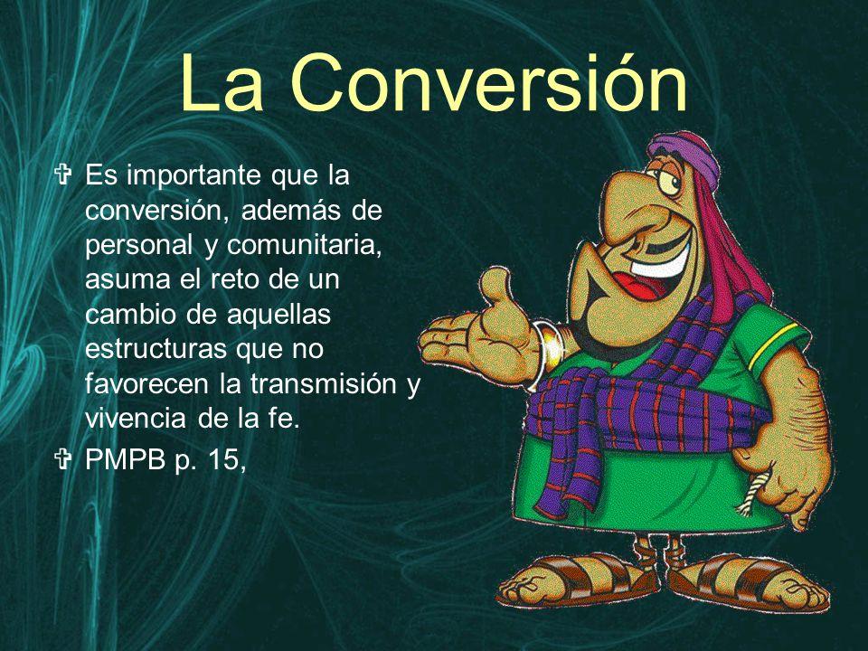 La Conversión  Es importante que la conversión, además de personal y comunitaria, asuma el reto de un cambio de aquellas estructuras que no favorecen la transmisión y vivencia de la fe.