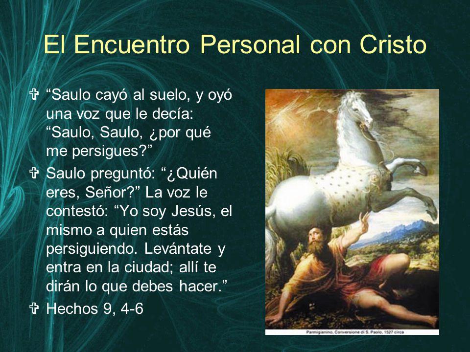 El Encuentro Personal con Cristo  Saulo cayó al suelo, y oyó una voz que le decía: Saulo, Saulo, ¿por qué me persigues  Saulo preguntó: ¿Quién eres, Señor La voz le contestó: Yo soy Jesús, el mismo a quien estás persiguiendo.
