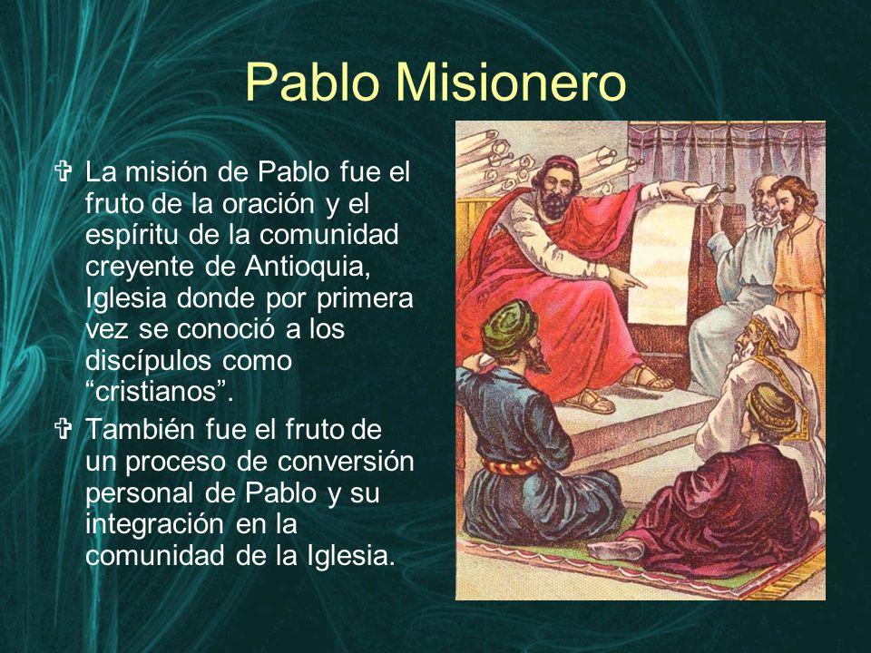 Pablo Misionero  La misión de Pablo fue el fruto de la oración y el espíritu de la comunidad creyente de Antioquia, Iglesia donde por primera vez se conoció a los discípulos como cristianos .
