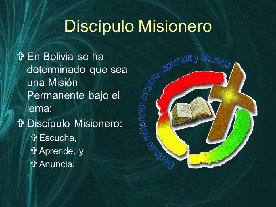 Discípulo Misionero  En Bolivia se ha determinado que sea una Misión Permanente bajo el lema:  Discípulo Misionero:  Escucha,  Aprende, y  Anuncia.