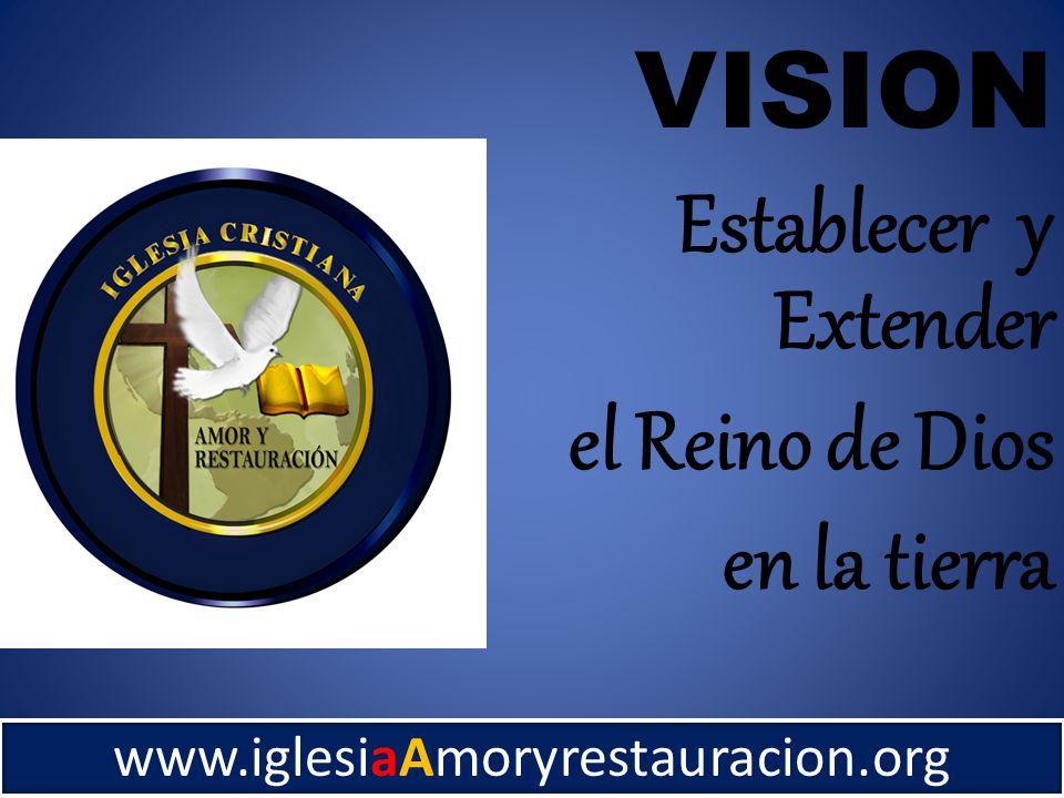 www.iglesiaAmoryrestauracion.org VISION Establecer y Extender el Reino de Dios en la tierra