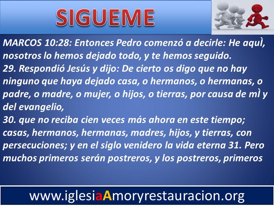 www.iglesiaAmoryrestauracion.org MARCOS 10:28: Entonces Pedro comenzó a decirle: He aquÌ, nosotros lo hemos dejado todo, y te hemos seguido.