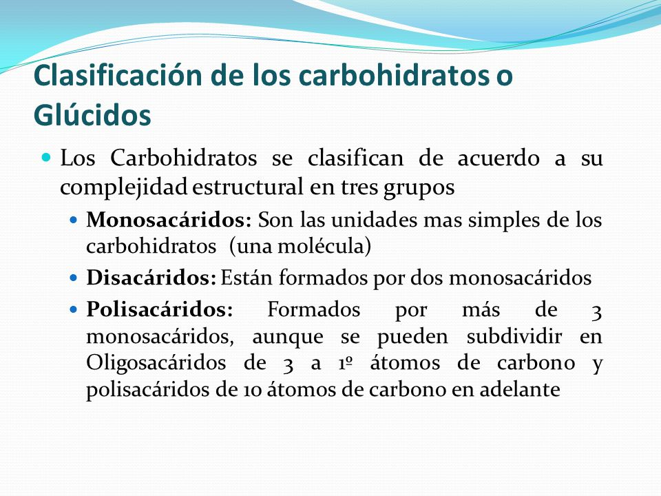 Los Carbohidratos se clasifican de acuerdo a su complejidad estructural en tres grupos Monosacáridos: Son las unidades mas simples de los carbohidratos (una molécula) Disacáridos: Están formados por dos monosacáridos Polisacáridos: Formados por más de 3 monosacáridos, aunque se pueden subdividir en Oligosacáridos de 3 a 1º átomos de carbono y polisacáridos de 10 átomos de carbono en adelante