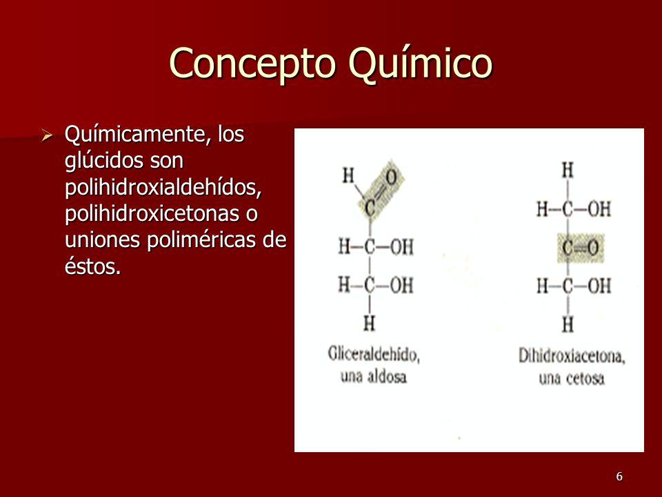 6 Concepto Químico QQQQuímicamente, los glúcidos son polihidroxialdehídos, polihidroxicetonas o uniones poliméricas de éstos.