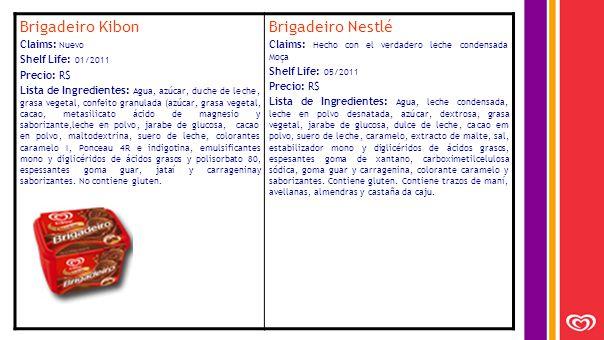 Brigadeiro Kibon Claims: Nuevo Shelf Life: 01/2011 Precio: R$ Lista de Ingredientes: Agua, azúcar, duche de leche, grasa vegetal, confeito granulada (azúcar, grasa vegetal, cacao, metasilicato ácido de magnesio y saborizante,leche en polvo, jarabe de glucosa, cacao en polvo, maltodextrina, suero de leche, colorantes caramelo I, Ponceau 4R e indigotina, emulsificantes mono y diglicéridos de ácidos grasos y polisorbato 80, espessantes goma guar, jataí y carrageninay saborizantes.