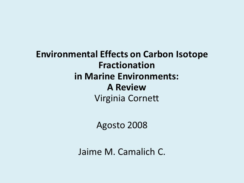 Environmental Effects on Carbon Isotope Fractionation in Marine Environments: A Review Virginia Cornett Agosto 2008 Jaime M.
